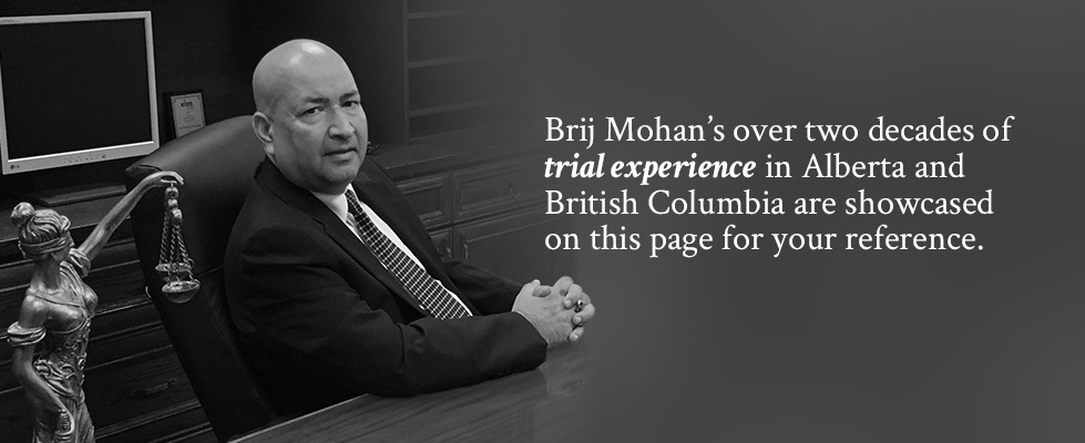 Brij Mohan's over two decades of trial experience in Alberta and British Columbia are showcased on this page for your reference.